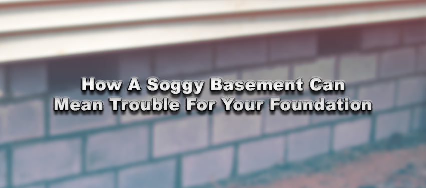 how a soggy basement can mean trouble for your foundation aquatech