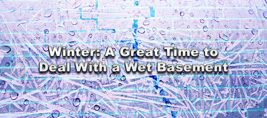 Winter: A Great Time to Deal With a Wet Basement